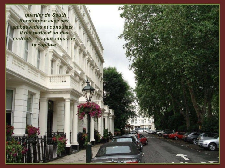 quartier de South Kensington avec ses ambassades et consulats  Il fait partie d'un des endroits  les plus chics de la capi...