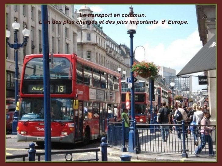Le transport en commun. L'un des plus chargés et des plus importants  d' Europe .