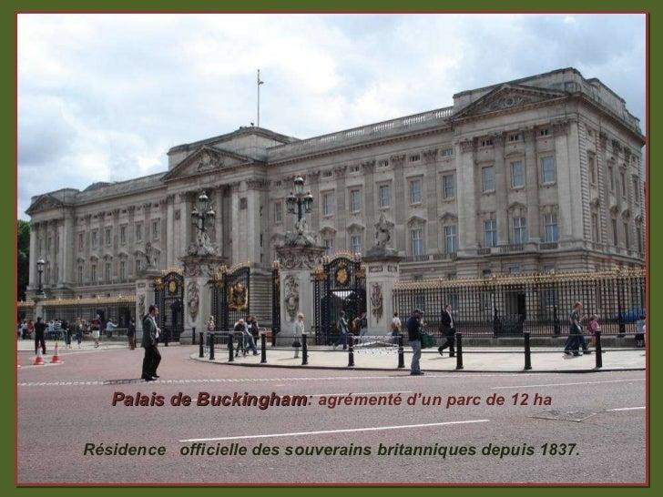 Palais de Buckingham :  agrémenté d'un parc de 12 ha Résidence  officielle des souverains britanniques depuis 1837.