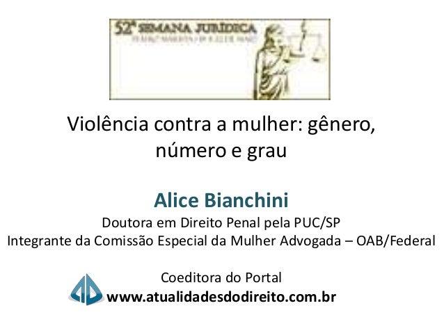 Violência contra a mulher: gênero, número e grau Alice Bianchini Doutora em Direito Penal pela PUC/SP Integrante da Comiss...