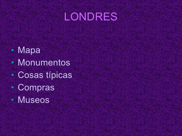 LONDRES <ul><li>Mapa </li></ul><ul><li>Monumentos  </li></ul><ul><li>Cosas típicas </li></ul><ul><li>Compras </li></ul><ul...
