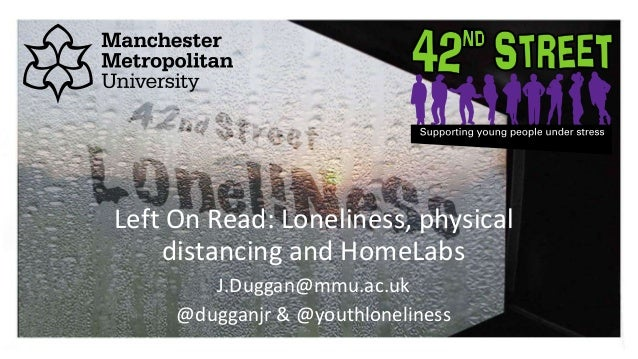 Left On Read: Loneliness, physical distancing and HomeLabs J.Duggan@mmu.ac.uk @dugganjr & @youthloneliness