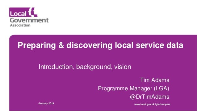 Preparing & discovering local service data Introduction, background, vision Tim Adams Programme Manager (LGA) @DrTimAdams ...