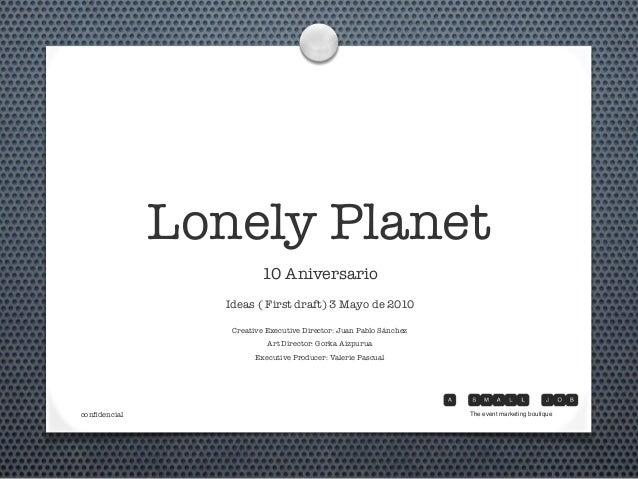 Lonely Planet 10 Aniversario Ideas ( First draft) 3 Mayo de 2010 Creative Executive Director: Juan Pablo Sánchez Art Direc...