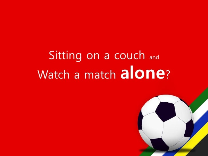 Sitting on a couch   and   Watch a match   alone?
