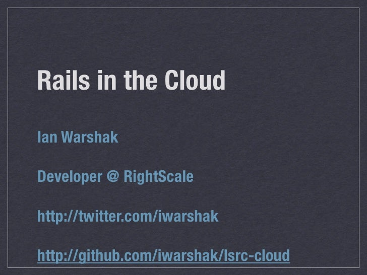 Rails in the Cloud Ian Warshak  Developer @ RightScale  http://twitter.com/iwarshak  http://github.com/iwarshak/lsrc-cloud