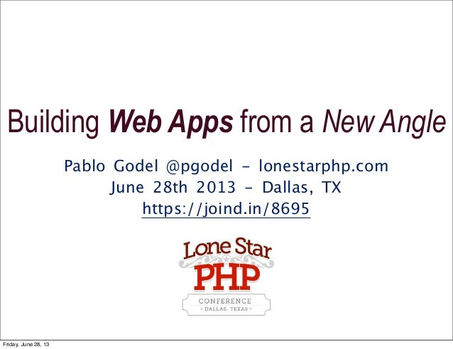 Pablo Godel @pgodel - lonestarphp.com June 28th 2013 - Dallas, TX https://joind.in/8695 Building Web Apps from a New Angle...