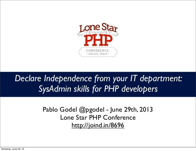 Declare Independence from your IT department: SysAdmin skills for PHP developers Pablo Godel @pgodel - June 29th, 2013 Lon...