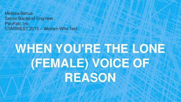 WHEN YOU'RE THE LONE (FEMALE) VOICE OF REASON Melissa Benua Senior Backend Engineer PlayFab, Inc. STARWEST 2015 – Women Wh...