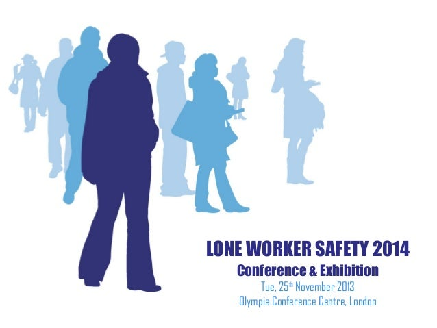LONE WORKER SAFETY 2014 Conference & Exhibition Tue, 25th November 2013 Olympia Conference Centre, London