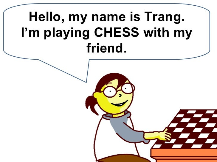 Hello, my name is Trang. I'm playing CHESS with my friend.