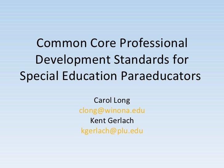 Common Core Professional Development Standards for Special Education Paraeducators  Carol Long [email_address] Kent Gerlac...