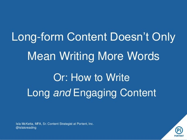 Long-form Content Doesn't Only Mean Writing More Words Or: How to Write Long and Engaging Content Isla McKetta, MFA, Sr. C...