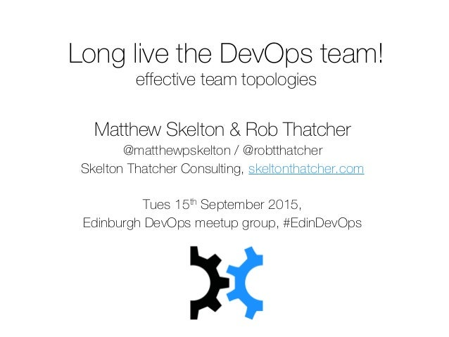 Long live the DevOps team! effective team topologies Matthew Skelton & Rob Thatcher @matthewpskelton / @robtthatcher Skelt...