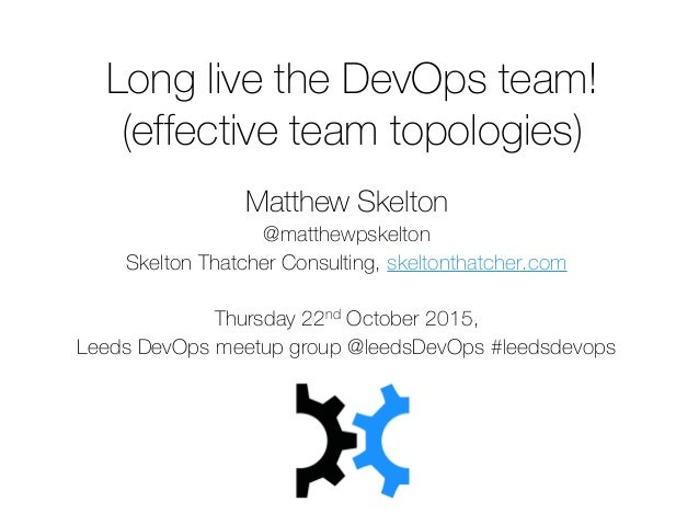 Long live the DevOps team! (effective team topologies) Matthew Skelton @matthewpskelton Skelton Thatcher Consulting, skelt...