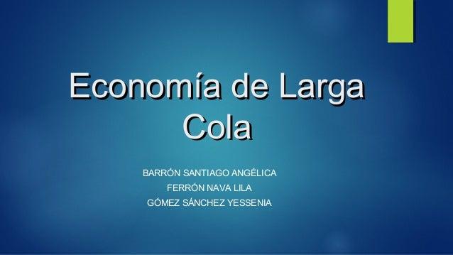 Economía de LargaEconomía de Larga ColaCola BARRÓN SANTIAGO ANGÉLICA FERRÓN NAVA LILA GÓMEZ SÁNCHEZ YESSENIA