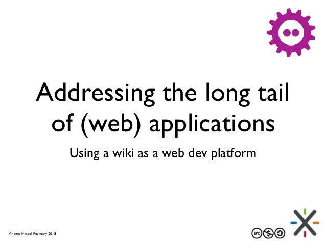 Addressing the long tail of (web) applications Using a wiki as a web dev platform Vincent Massol, February 2018