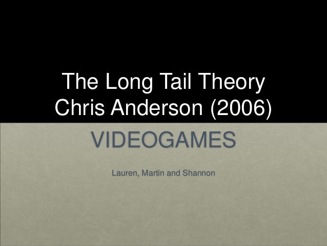 The Long Tail TheoryChris Anderson (2006)   VIDEOGAMES     Lauren, Martin and Shannon