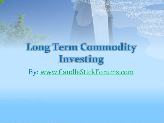 Long Term Commodity Investing By: www.CandleStickForums.com