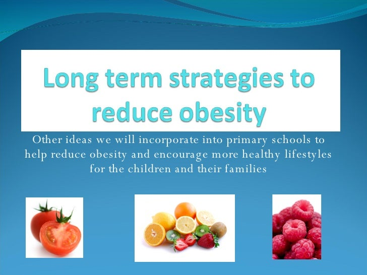 Other ideas we will incorporate into primary schools to help reduce obesity and encourage more healthy lifestyles for the ...