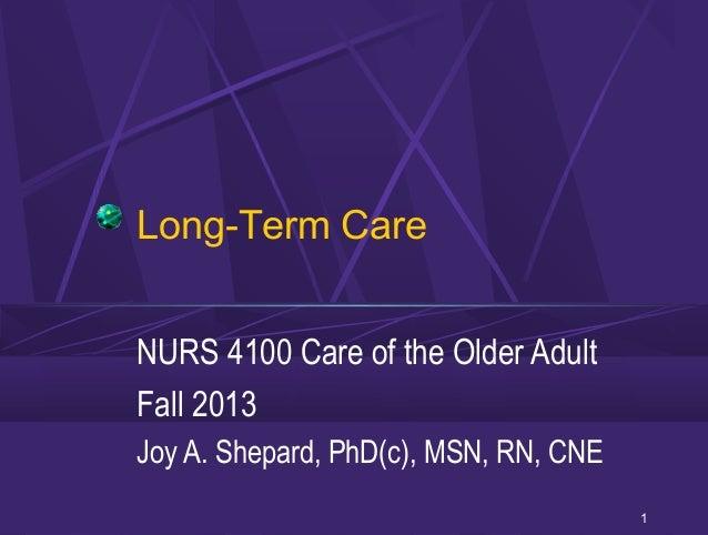 1Long-Term CareNURS 4100 Care of the Older AdultFall 2013Joy A. Shepard, PhD(c), MSN, RN, CNE