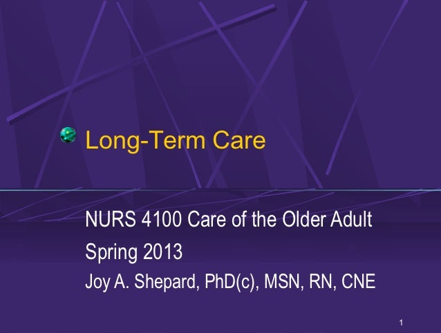 Long-Term CareNURS 4100 Care of the Older AdultSpring 2013Joy A. Shepard, PhD(c), MSN, RN, CNE                            ...