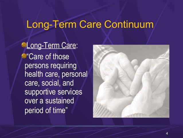 the continuum of long term care Long-term care (ltc) is a variety of services which help meet both the medical  and non-medical needs of people with a chronic illness or disability who cannot.