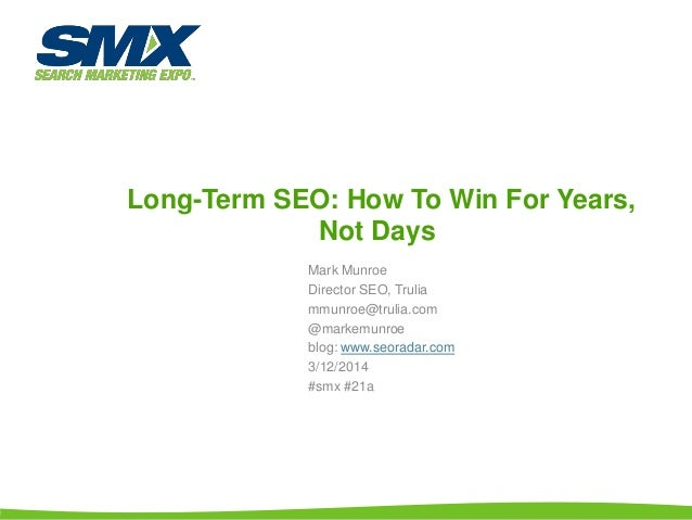 Long-Term SEO: How To Win For Years, Not Days Mark Munroe Director SEO, Trulia mmunroe@trulia.com @markemunroe blog: www.s...