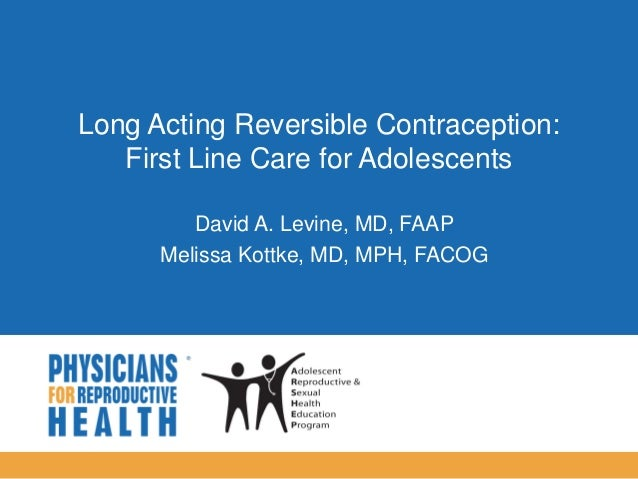  Long Acting Reversible Contraception: First Line Care for Adolescents David A. Levine, MD, FAAP Melissa Kottke, MD, MPH,...