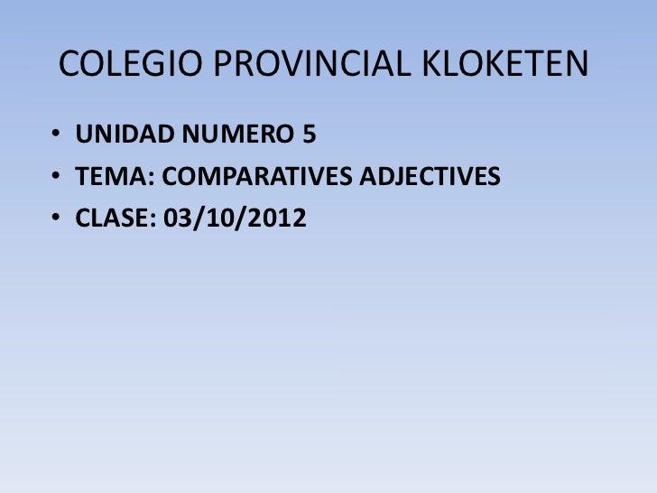 COLEGIO PROVINCIAL KLOKETEN• UNIDAD NUMERO 5• TEMA: COMPARATIVES ADJECTIVES• CLASE: 03/10/2012