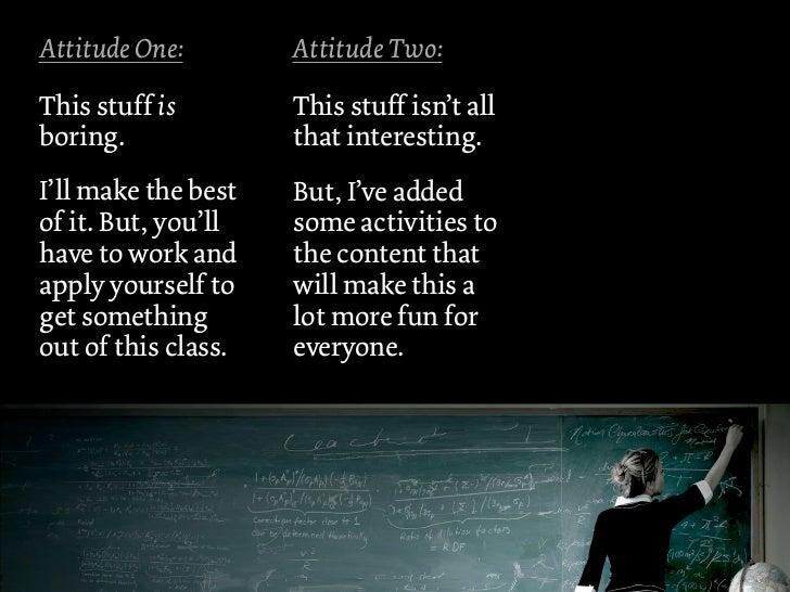 Attitude One:        Attitude Two:This stuff is        This stuff isn't allboring.              that interesting.I'll make...