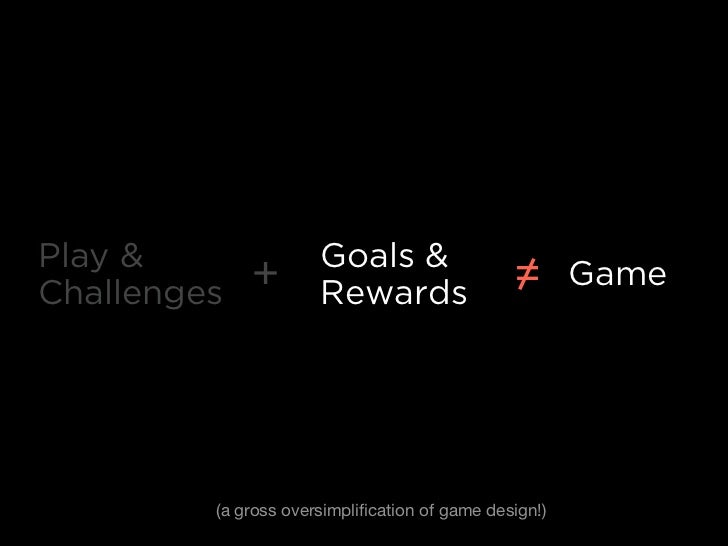 Play &                Goals &Challenges   +        Rewards                  =       Game         (a gross oversimplificatio...