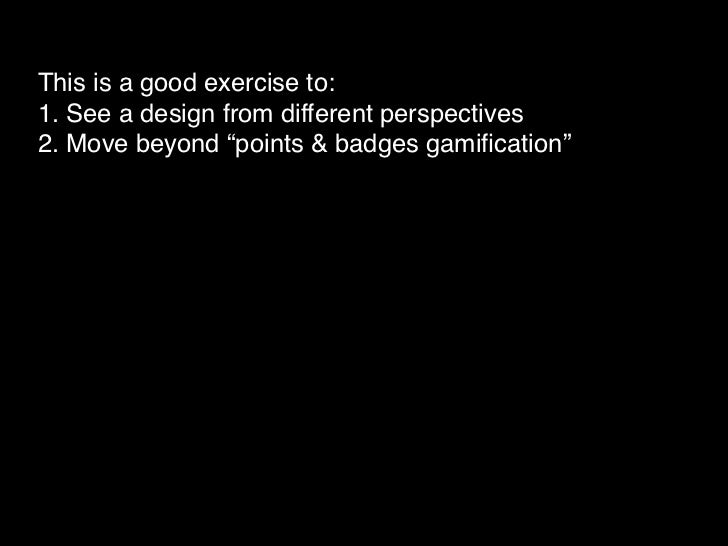 """This is a good exercise to:1. See a design from different perspectives2. Move beyond """"points & badges gamification""""BUT..."""
