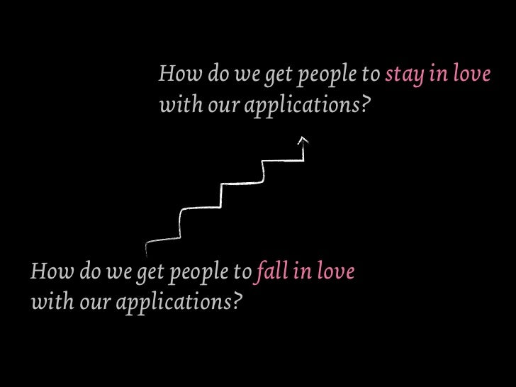 How do we get people to stay in love              with our applications?How do we get people to fall in lovewith our appli...