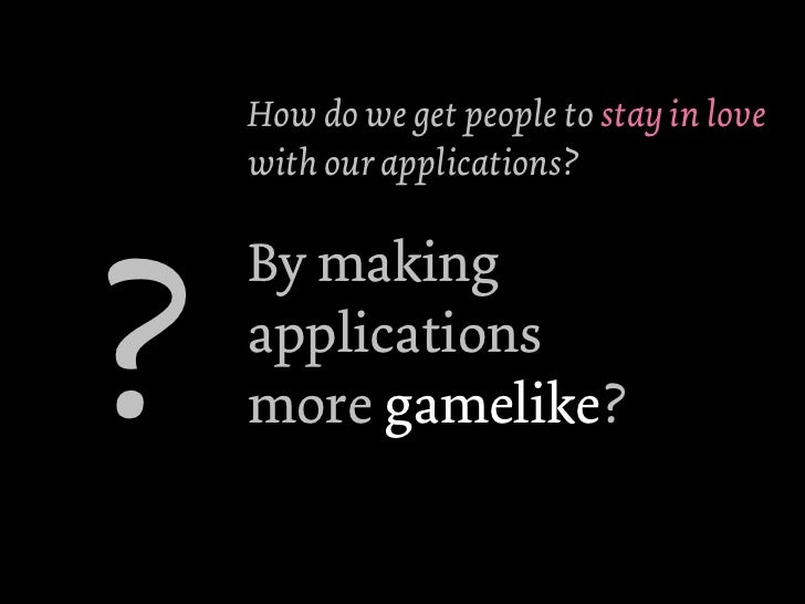 How do we get people to stay in love    with our applications??    By making    applications    more gamelike?