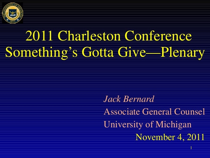 2011 Charleston Conference Something's Gotta Give—Plenary Jack Bernard Associate General Counsel University of Michigan No...