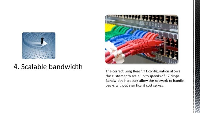The correct Long Beach T1 configuration allowsthe customer to scale up to speeds of 12 Mbps.Bandwidth increases allow the ...