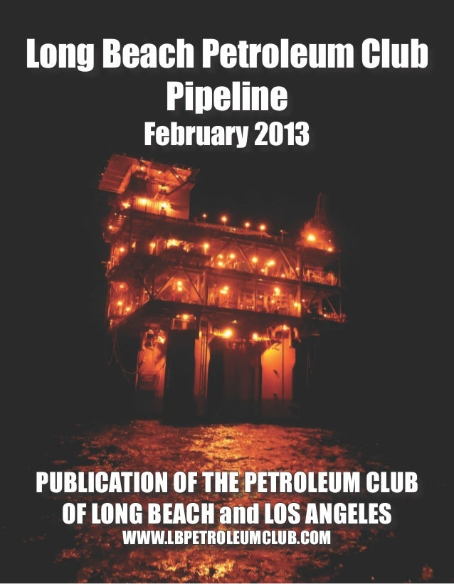 Long Beach Petroleum Club        Pipeline         February 2013PUBLICATION OF THE PETROLEUM CLUB  OF LONG BEACH and LOS AN...