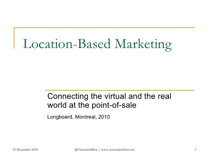 Location-Based Marketing Connecting the virtual and the real world at the point-of-sale 15 December 2010 @OctavianMihai | ...