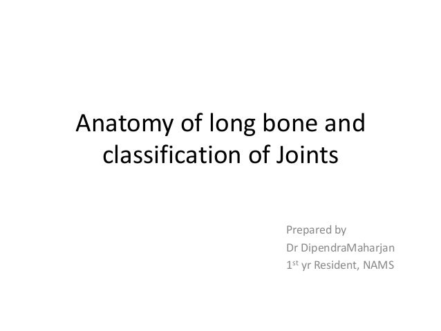 Anatomy of long bone and classification of Joints Prepared by Dr DipendraMaharjan 1st yr Resident, NAMS