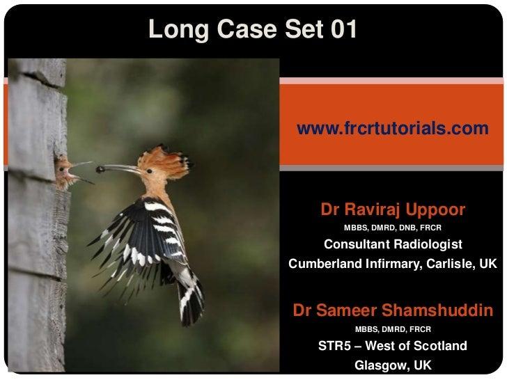 Long Case Set 01<br />www.frcrtutorials.com<br />Dr RavirajUppoor<br />MBBS, DMRD, DNB, FRCR<br />Consultant Radiologist<b...
