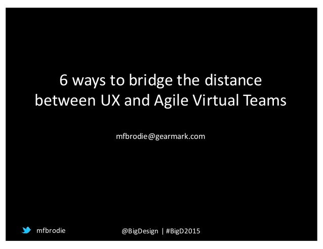 6	   ways	   to	   bridge	   the	   distance	    between	   UX	   and	   Agile	   Virtual	   Teams mfbrodie@gearmark.com m...