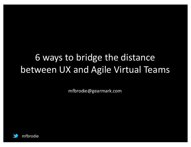 6	ways	to	bridge	the	distance	 between	UX	and	Agile	Virtual	Teams mfbrodie@gearmark.com mfbrodie