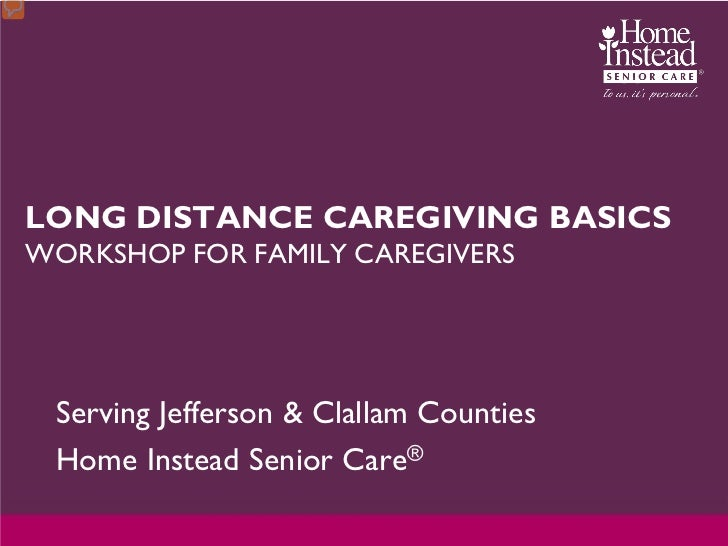 LONG DISTANCE CAREGIVING BASICSWORKSHOP FOR FAMILY CAREGIVERS Serving Jefferson & Clallam Counties Home Instead Senior Care®