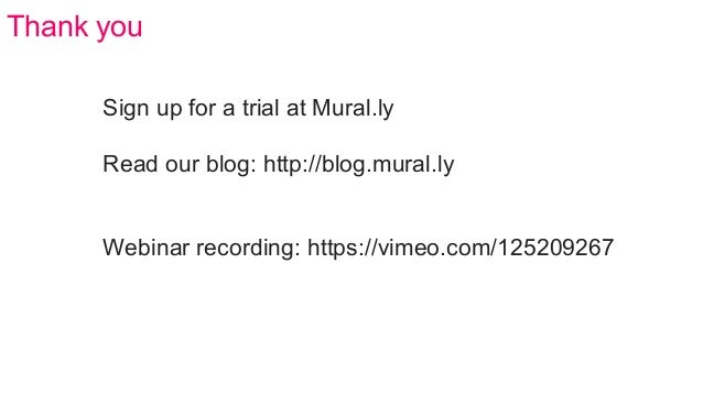 Sign up for a trial at Mural.ly Read our blog: http://blog.mural.ly Webinar recording: https://vimeo.com/125209267 Thank y...