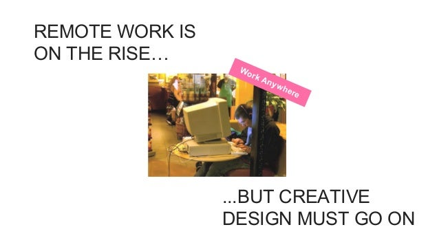 Work Anywhere REMOTE WORK IS ON THE RISE… ...BUT CREATIVE DESIGN MUST GO ON