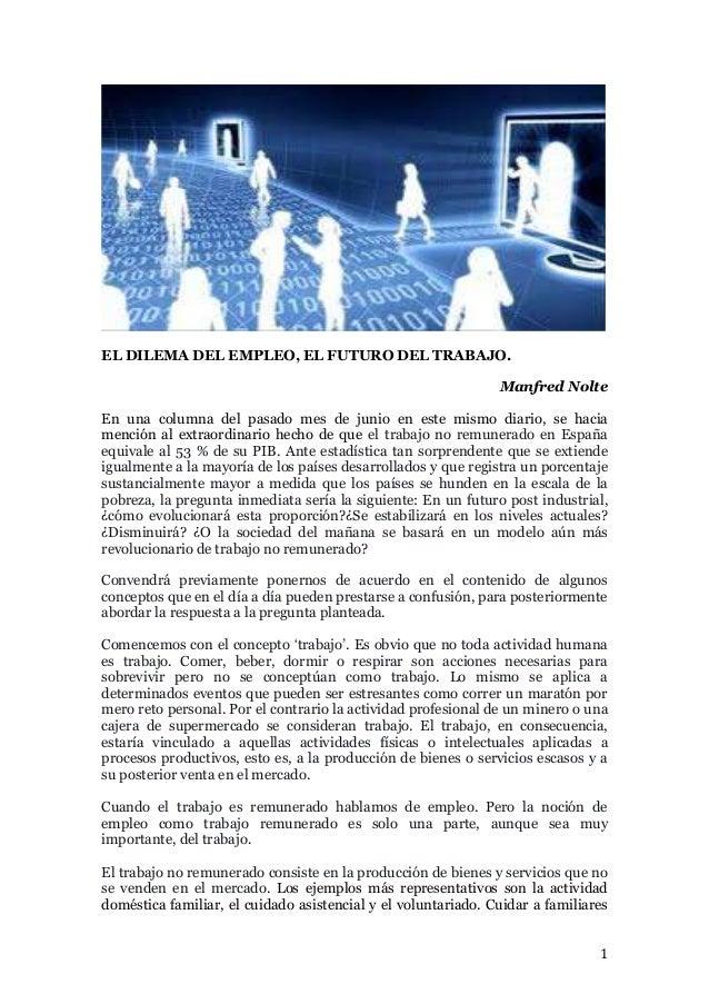 1 EL DILEMA DEL EMPLEO, EL FUTURO DEL TRABAJO. Manfred Nolte En una columna del pasado mes de junio en este mismo diario, ...