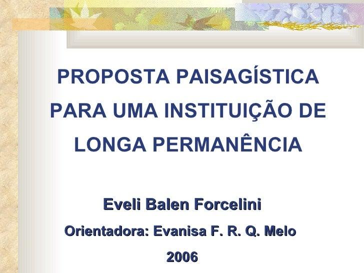 PROPOSTA PAISAGÍSTICA PARA UMA INSTITUIÇÃO DE LONGA PERMANÊNCIA  Eveli Balen Forcelini Orientadora: Evanisa F. R. Q. Melo...