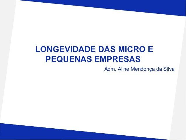 LONGEVIDADE DAS MICRO E PEQUENAS EMPRESAS Adm. Aline Mendonça da Silva