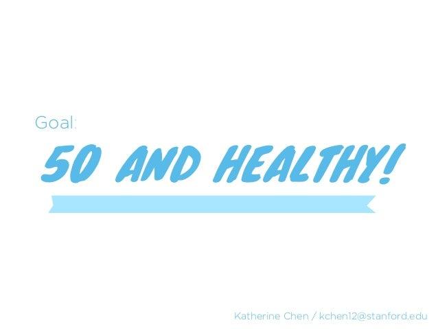 Goal:50 AND HEALTHY!        Katherine Chen / kchen12@stanford.edu